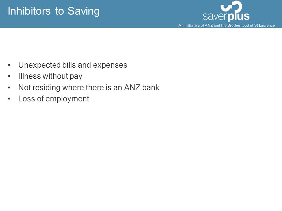 Inhibitors to Saving Unexpected bills and expenses Illness without pay Not residing where there is an ANZ bank Loss of employment