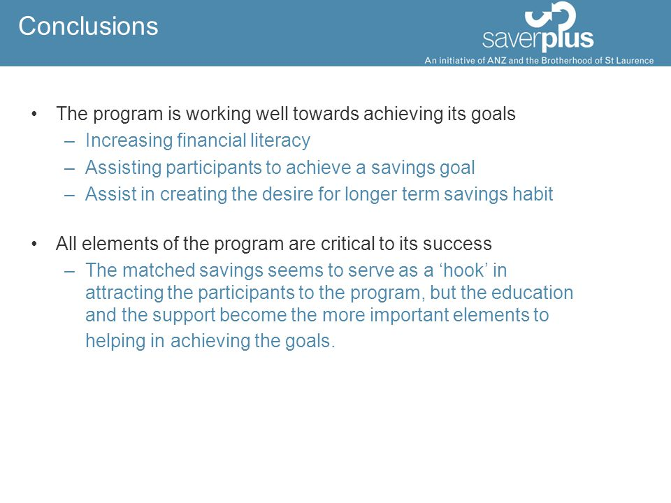 Conclusions The program is working well towards achieving its goals –Increasing financial literacy –Assisting participants to achieve a savings goal –