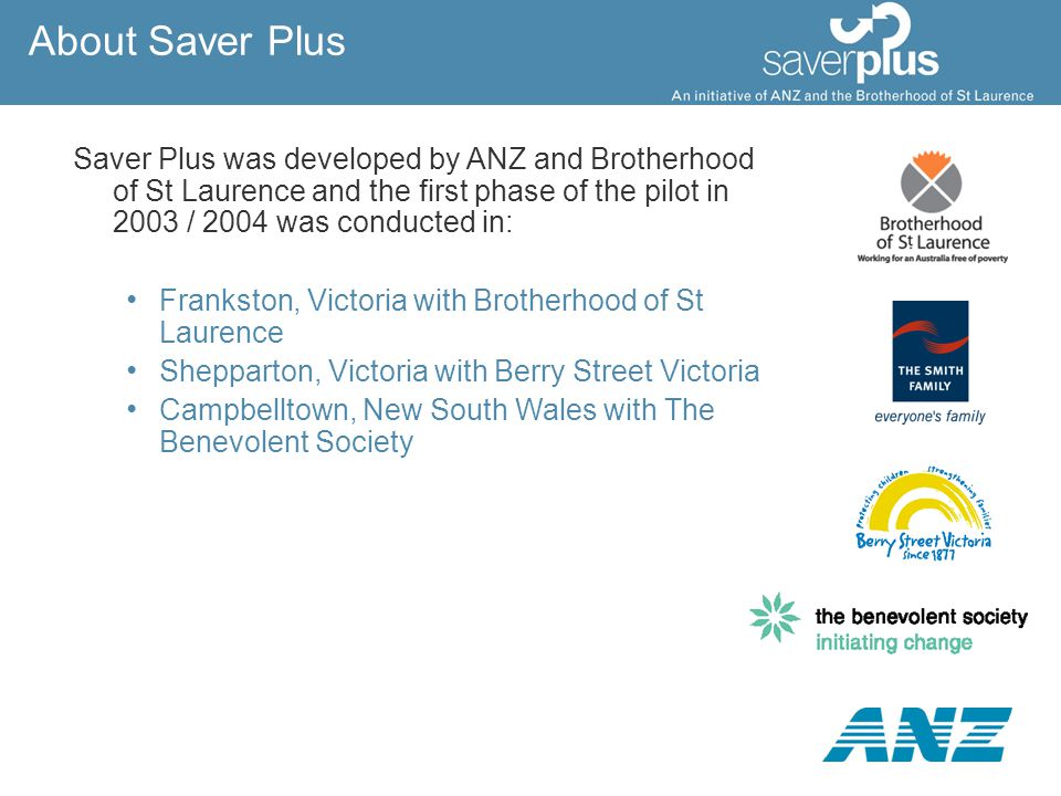 About Saver Plus Saver Plus was developed by ANZ and Brotherhood of St Laurence and the first phase of the pilot in 2003 / 2004 was conducted in: Fran