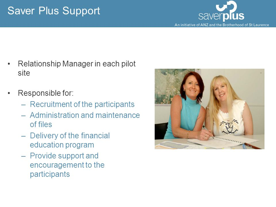 The Evaluation To evaluate the extent to which the Saver Plus program meets the following objectives: –Assist up to 300 low-income earners to achieve a savings target –Increase the financial literacy skills of up to 300 low-income earners –Make recommendations about replicating the program including ways to encourage other groups to pick it up