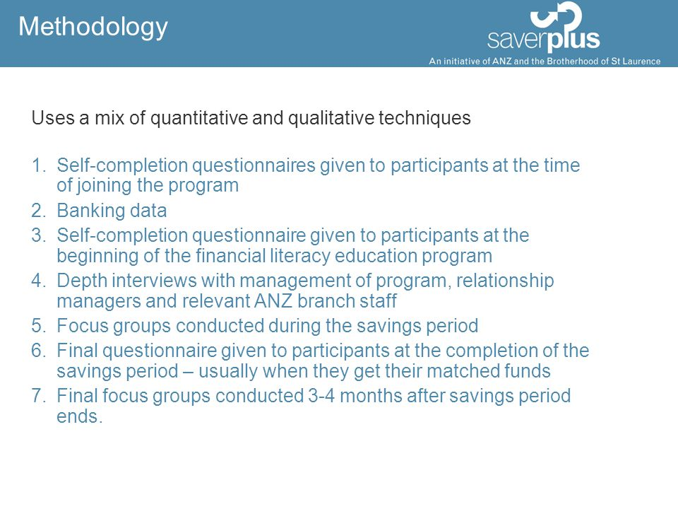 Methodology Uses a mix of quantitative and qualitative techniques 1.Self-completion questionnaires given to participants at the time of joining the program 2.Banking data 3.Self-completion questionnaire given to participants at the beginning of the financial literacy education program 4.Depth interviews with management of program, relationship managers and relevant ANZ branch staff 5.Focus groups conducted during the savings period 6.Final questionnaire given to participants at the completion of the savings period – usually when they get their matched funds 7.Final focus groups conducted 3-4 months after savings period ends.