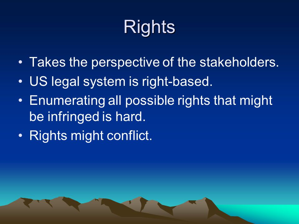 Rights Takes the perspective of the stakeholders. US legal system is right-based.