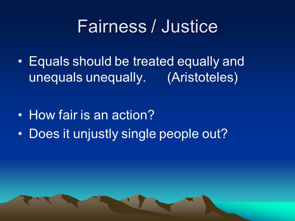 Fairness / Justice Equals should be treated equally and unequals unequally. (Aristoteles) How fair is an action? Does it unjustly single people out?