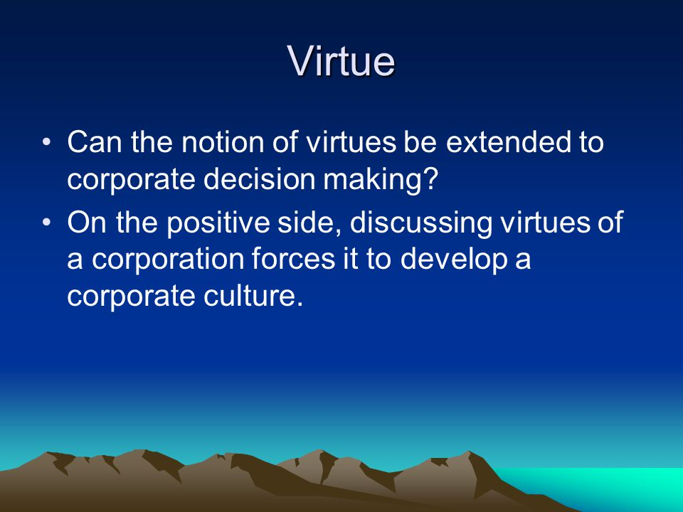 Virtue Can the notion of virtues be extended to corporate decision making? On the positive side, discussing virtues of a corporation forces it to deve