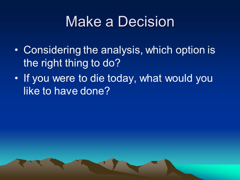 Make a Decision Considering the analysis, which option is the right thing to do.