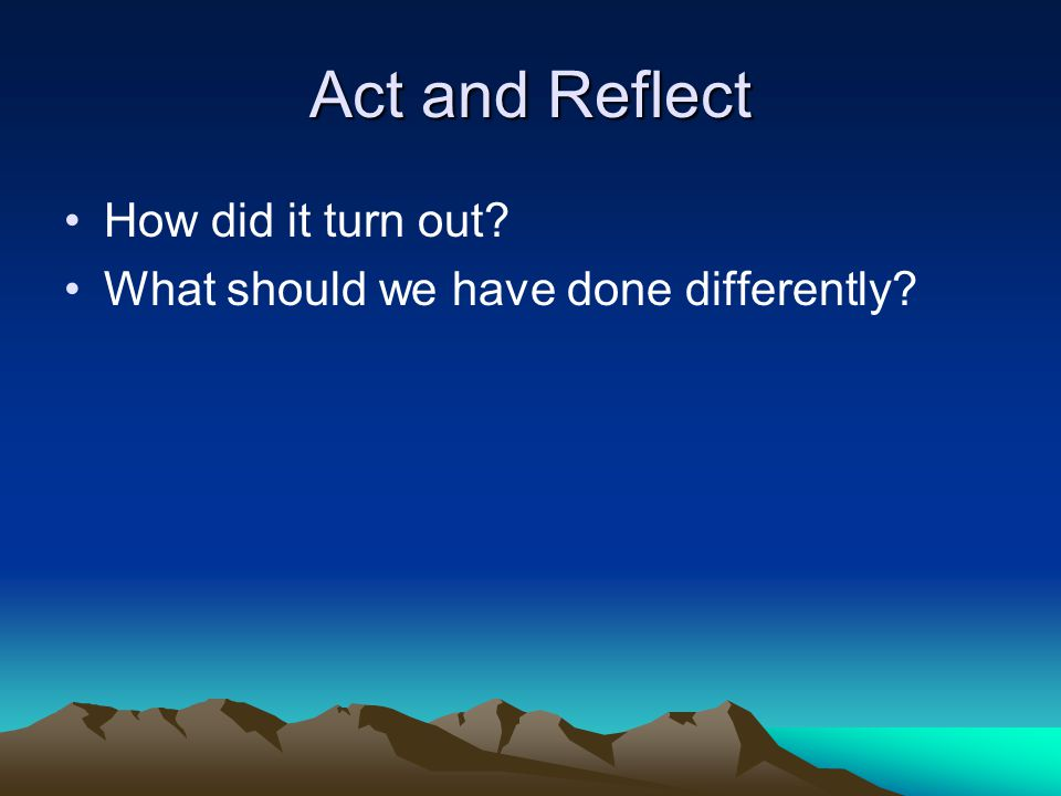 Act and Reflect How did it turn out? What should we have done differently?
