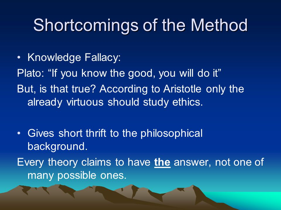 Shortcomings of the Method Knowledge Fallacy: Plato: If you know the good, you will do it But, is that true.