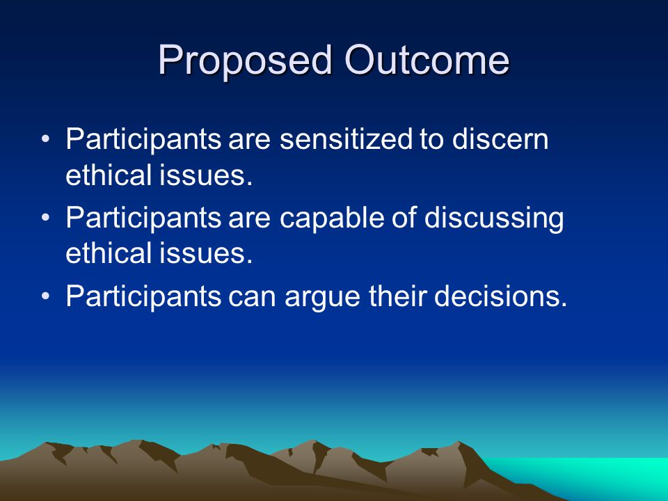 Proposed Outcome Participants are sensitized to discern ethical issues. Participants are capable of discussing ethical issues. Participants can argue