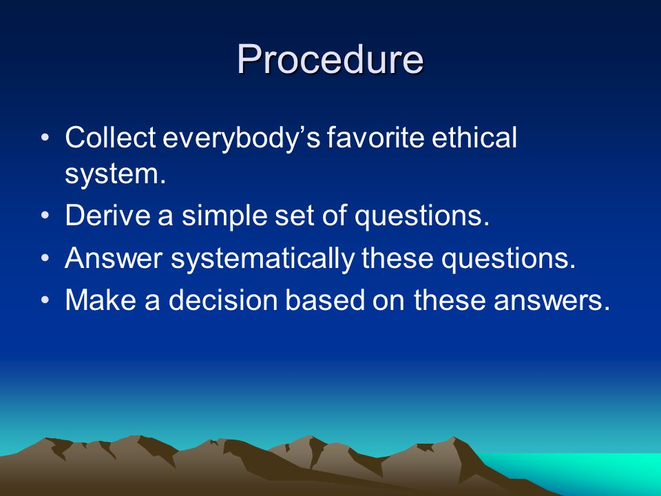 Procedure Collect everybody's favorite ethical system. Derive a simple set of questions. Answer systematically these questions. Make a decision based