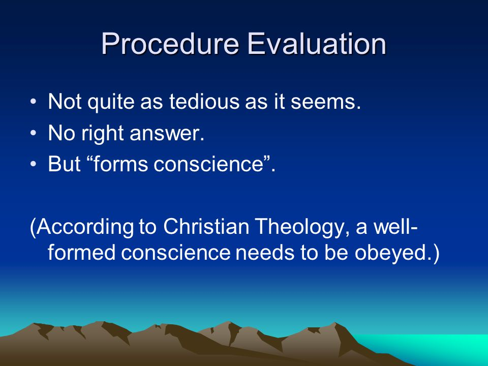 "Procedure Evaluation Not quite as tedious as it seems. No right answer. But ""forms conscience"". (According to Christian Theology, a well- formed consc"
