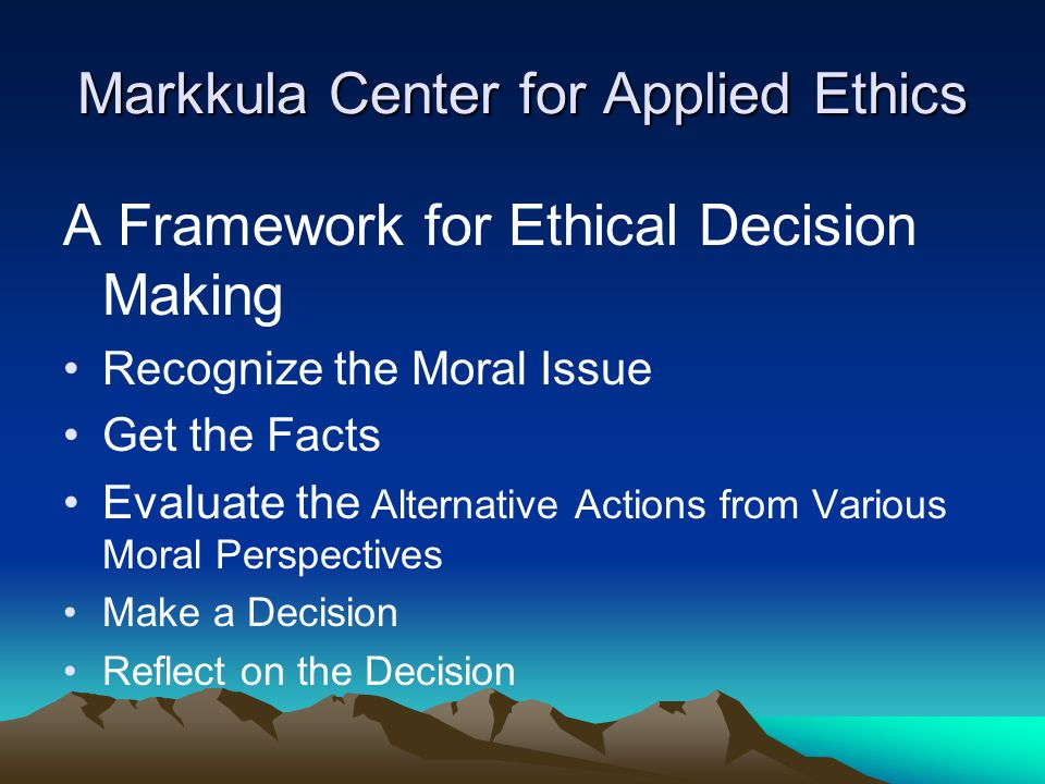 Markkula Center for Applied Ethics A Framework for Ethical Decision Making Recognize the Moral Issue Get the Facts Evaluate the Alternative Actions fr