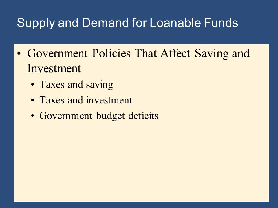Supply and Demand for Loanable Funds Government Policies That Affect Saving and Investment Taxes and saving Taxes and investment Government budget deficits