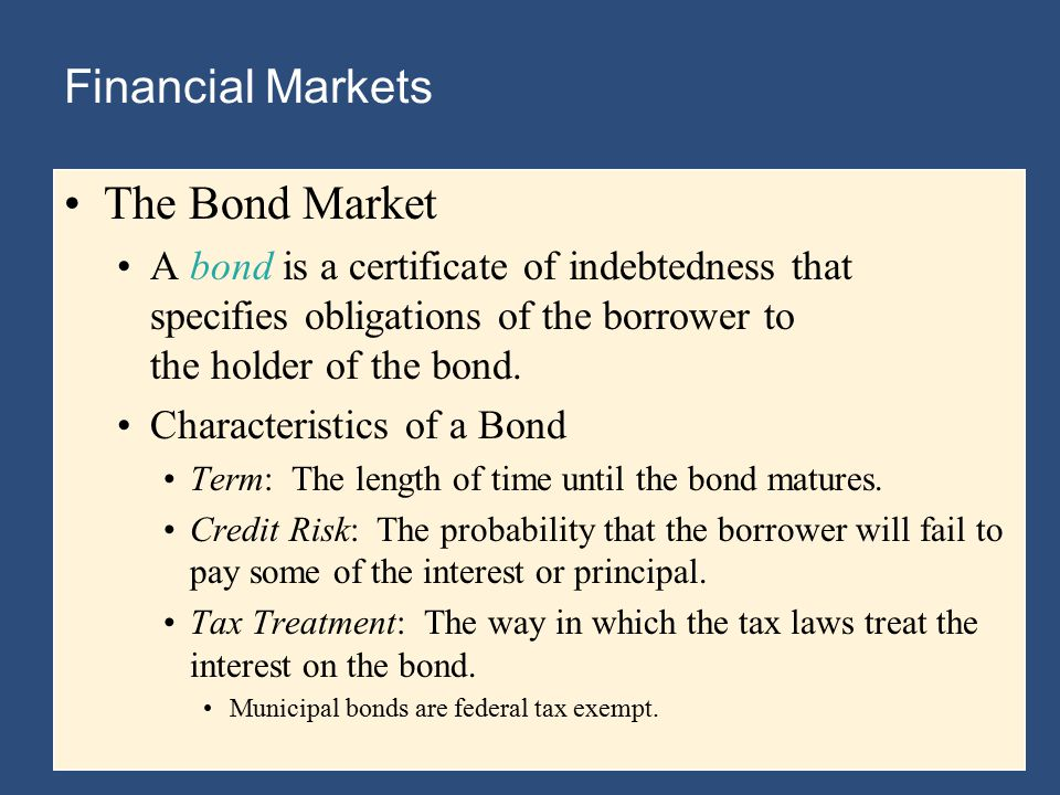 Financial Markets The Bond Market A bond is a certificate of indebtedness that specifies obligations of the borrower to the holder of the bond.