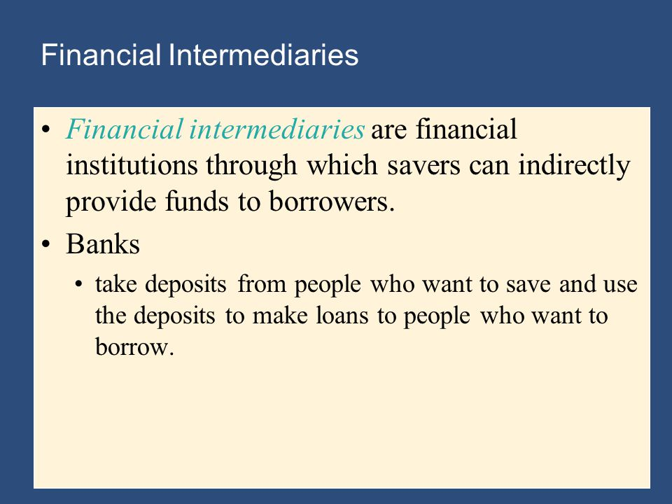 Financial Intermediaries Financial intermediaries are financial institutions through which savers can indirectly provide funds to borrowers.