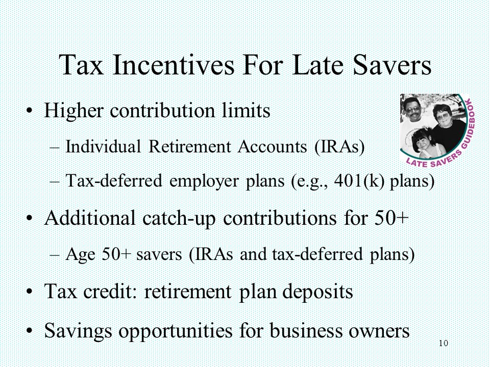 10 Tax Incentives For Late Savers Higher contribution limits –Individual Retirement Accounts (IRAs) –Tax-deferred employer plans (e.g., 401(k) plans) Additional catch-up contributions for 50+ –Age 50+ savers (IRAs and tax-deferred plans) Tax credit: retirement plan deposits Savings opportunities for business owners