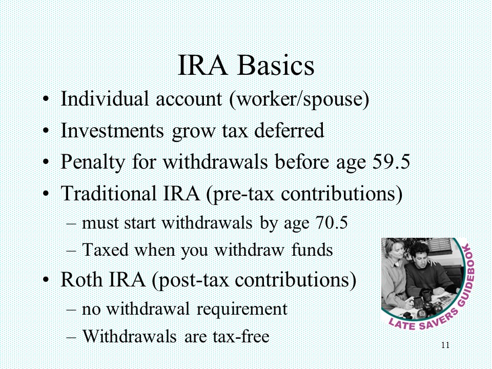 11 IRA Basics Individual account (worker/spouse) Investments grow tax deferred Penalty for withdrawals before age 59.5 Traditional IRA (pre-tax contributions) –must start withdrawals by age 70.5 –Taxed when you withdraw funds Roth IRA (post-tax contributions) –no withdrawal requirement –Withdrawals are tax-free