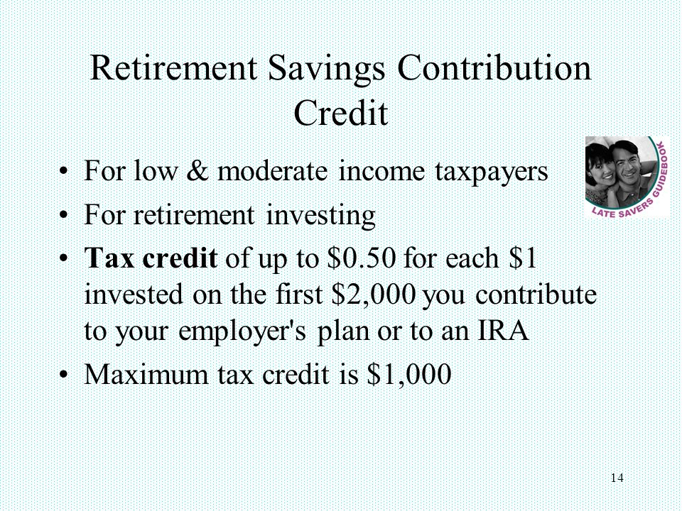 14 Retirement Savings Contribution Credit For low & moderate income taxpayers For retirement investing Tax credit of up to $0.50 for each $1 invested on the first $2,000 you contribute to your employer s plan or to an IRA Maximum tax credit is $1,000