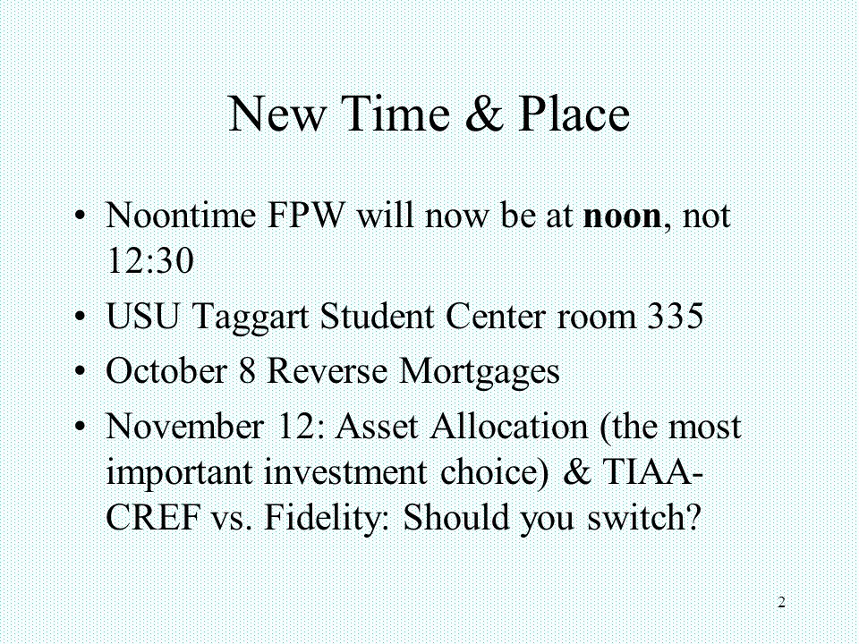 New Time & Place Noontime FPW will now be at noon, not 12:30 USU Taggart Student Center room 335 October 8 Reverse Mortgages November 12: Asset Allocation (the most important investment choice) & TIAA- CREF vs.