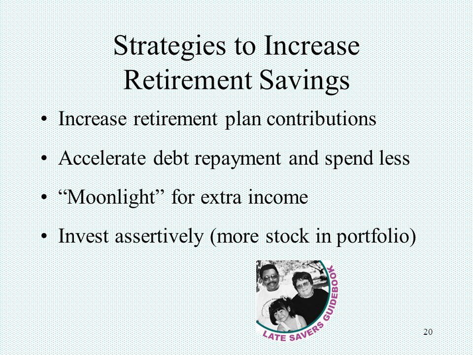 20 Strategies to Increase Retirement Savings Increase retirement plan contributions Accelerate debt repayment and spend less Moonlight for extra income Invest assertively (more stock in portfolio)