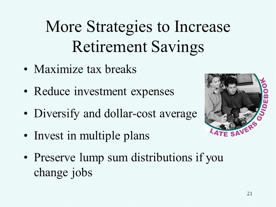21 More Strategies to Increase Retirement Savings Maximize tax breaks Reduce investment expenses Diversify and dollar-cost average Invest in multiple plans Preserve lump sum distributions if you change jobs