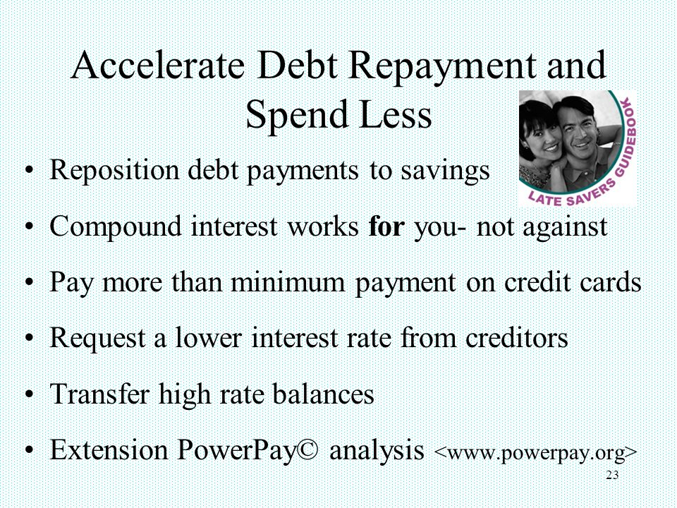 23 Accelerate Debt Repayment and Spend Less Reposition debt payments to savings Compound interest works for you- not against Pay more than minimum payment on credit cards Request a lower interest rate from creditors Transfer high rate balances Extension PowerPay© analysis