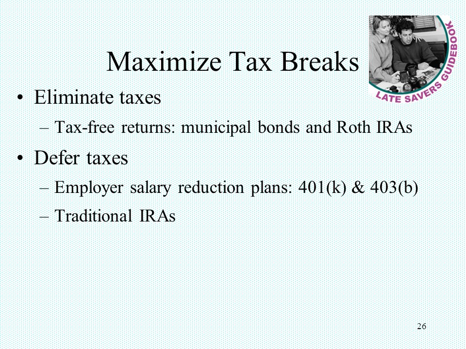 26 Maximize Tax Breaks Eliminate taxes –Tax-free returns: municipal bonds and Roth IRAs Defer taxes –Employer salary reduction plans: 401(k) & 403(b) –Traditional IRAs