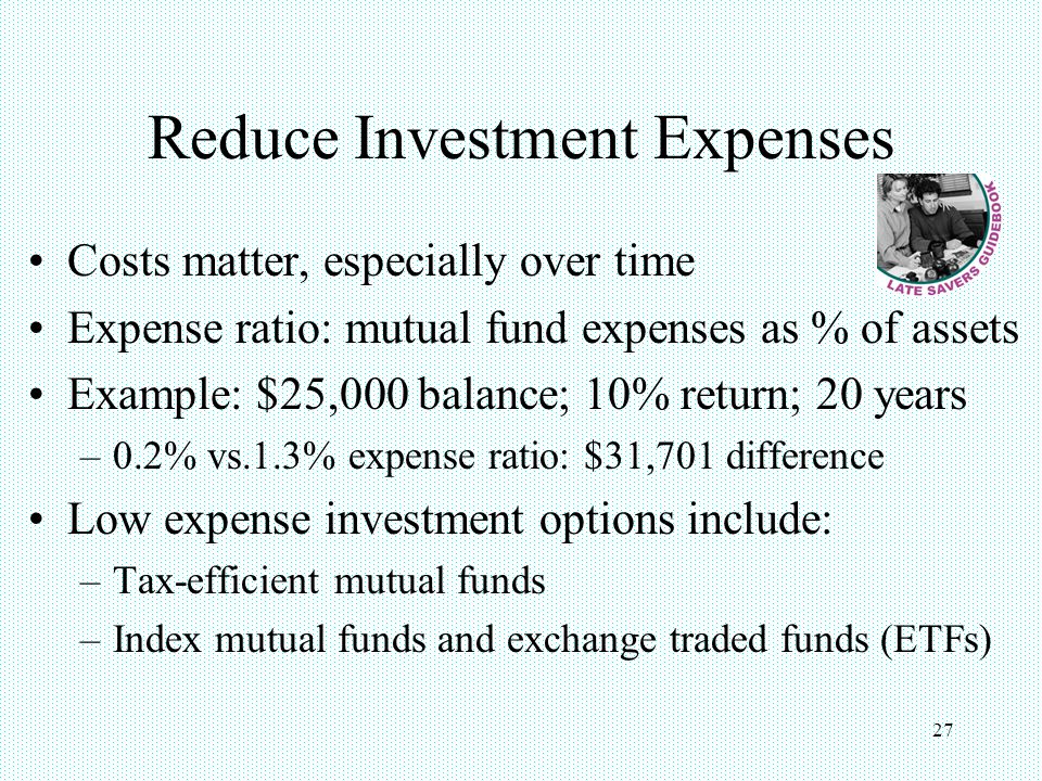 27 Reduce Investment Expenses Costs matter, especially over time Expense ratio: mutual fund expenses as % of assets Example: $25,000 balance; 10% retu