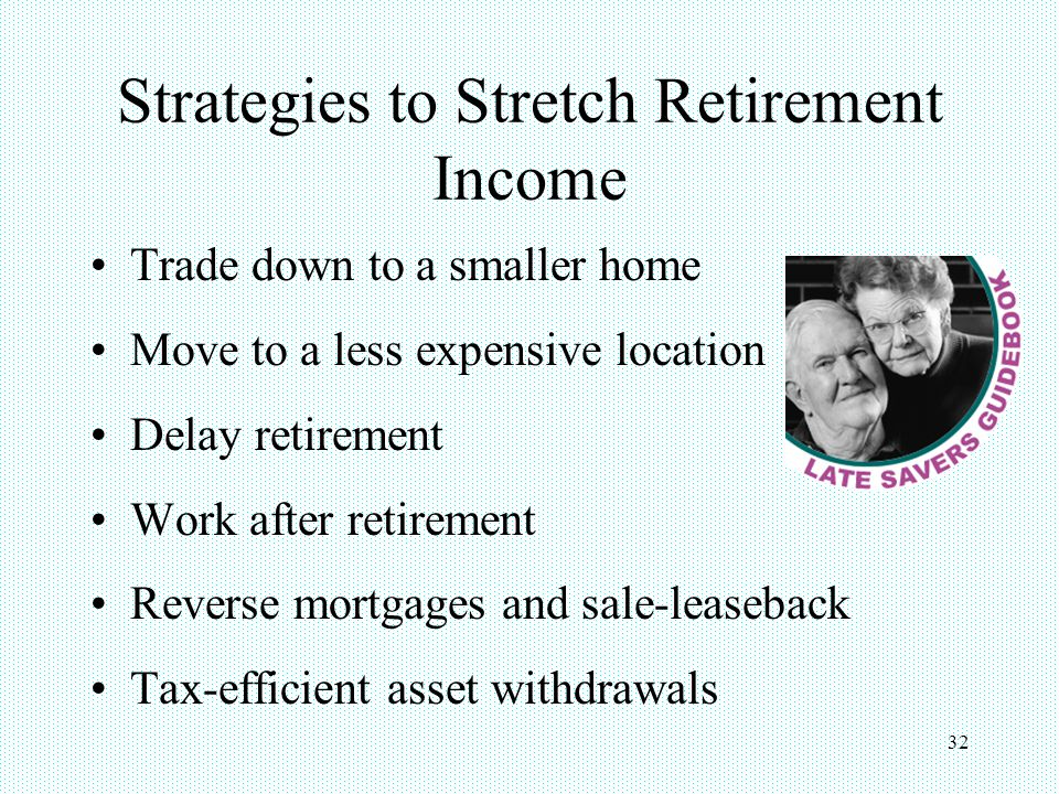 32 Strategies to Stretch Retirement Income Trade down to a smaller home Move to a less expensive location Delay retirement Work after retirement Reverse mortgages and sale-leaseback Tax-efficient asset withdrawals