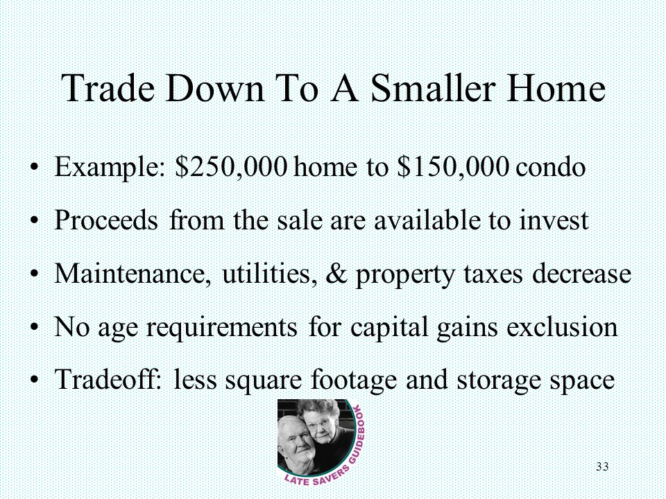 33 Trade Down To A Smaller Home Example: $250,000 home to $150,000 condo Proceeds from the sale are available to invest Maintenance, utilities, & prop