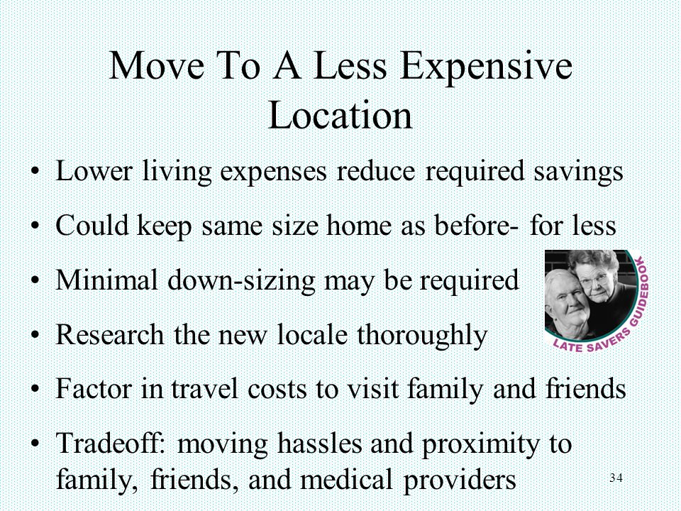 34 Move To A Less Expensive Location Lower living expenses reduce required savings Could keep same size home as before- for less Minimal down-sizing may be required Research the new locale thoroughly Factor in travel costs to visit family and friends Tradeoff: moving hassles and proximity to family, friends, and medical providers