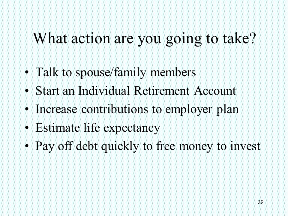 39 What action are you going to take? Talk to spouse/family members Start an Individual Retirement Account Increase contributions to employer plan Est