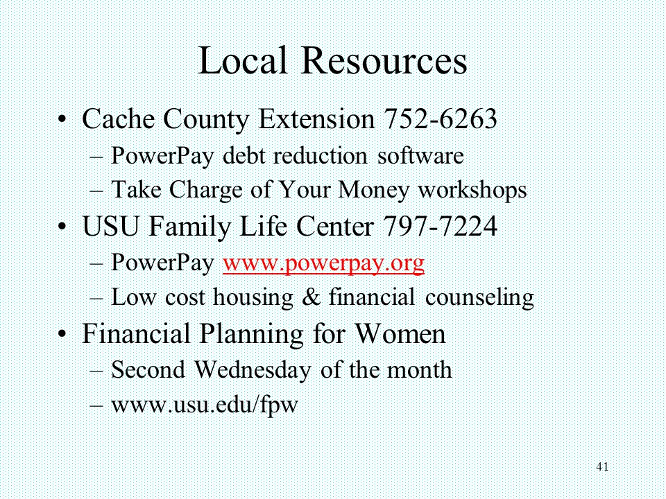 41 Local Resources Cache County Extension 752-6263 –PowerPay debt reduction software –Take Charge of Your Money workshops USU Family Life Center 797-7224 –PowerPay www.powerpay.orgwww.powerpay.org –Low cost housing & financial counseling Financial Planning for Women –Second Wednesday of the month –www.usu.edu/fpw