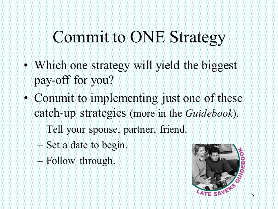 Commit to ONE Strategy Which one strategy will yield the biggest pay-off for you? Commit to implementing just one of these catch-up strategies (more i