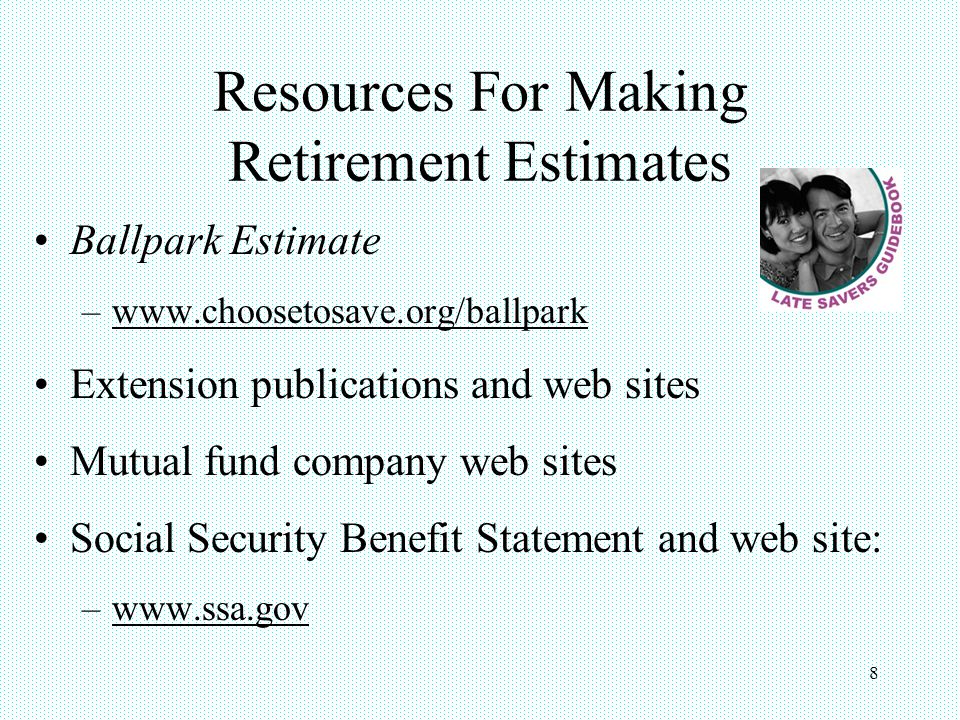8 Resources For Making Retirement Estimates Ballpark Estimate –www.choosetosave.org/ballpark Extension publications and web sites Mutual fund company web sites Social Security Benefit Statement and web site: –www.ssa.gov