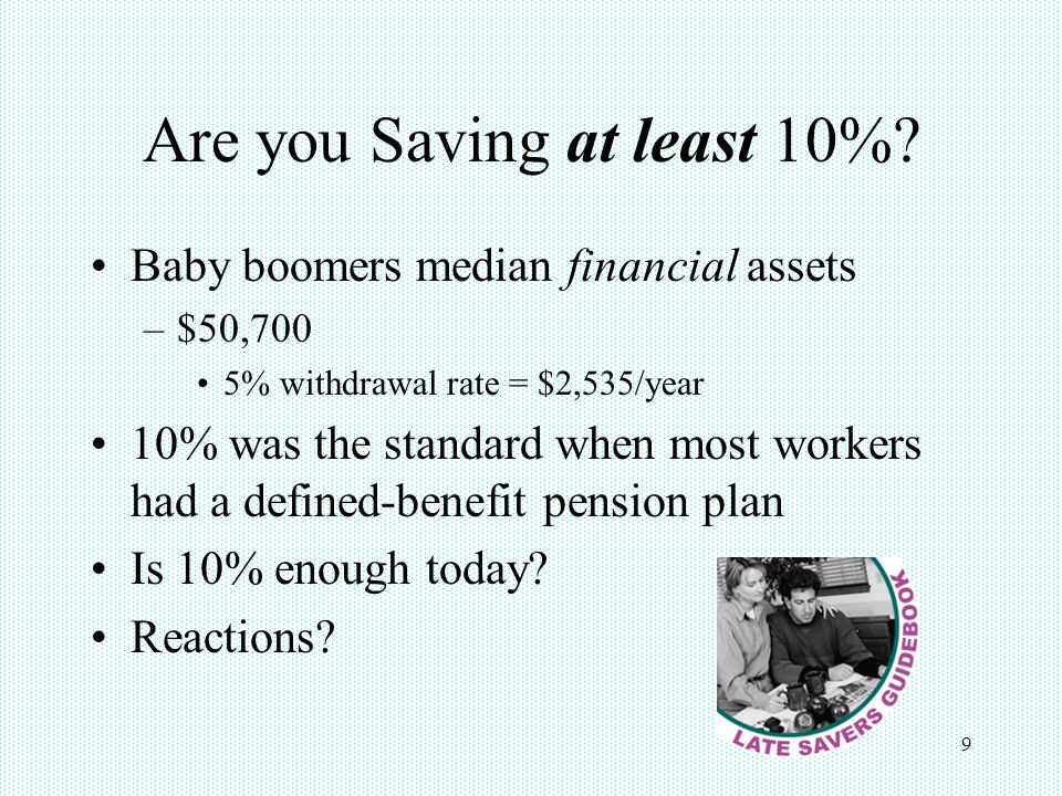 9 Are you Saving at least 10%? Baby boomers median financial assets –$50,700 5% withdrawal rate = $2,535/year 10% was the standard when most workers h