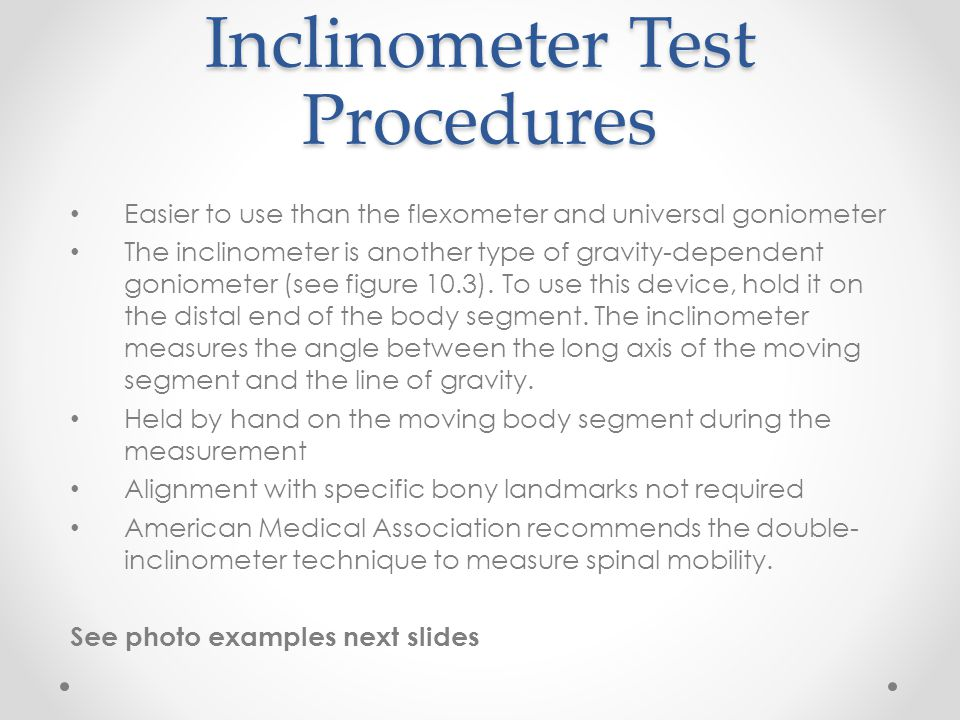 Inclinometer Test Procedures Easier to use than the flexometer and universal goniometer The inclinometer is another type of gravity-dependent goniomet