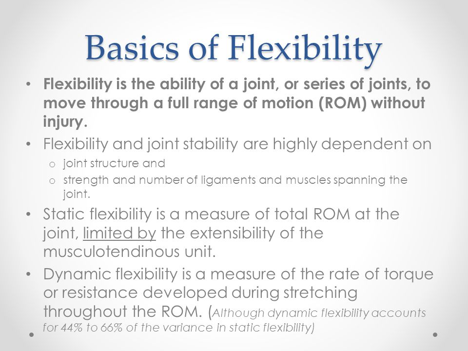 Basics of Flexibility Flexibility is the ability of a joint, or series of joints, to move through a full range of motion (ROM) without injury. Flexibi