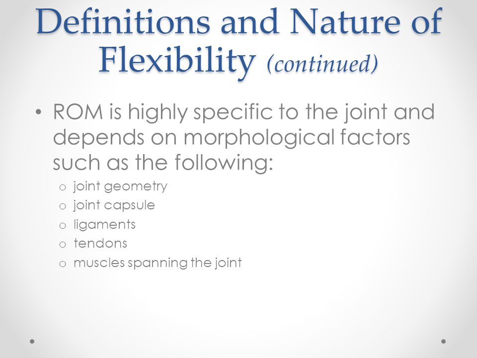 Definitions and Nature of Flexibility (continued) ROM is highly specific to the joint and depends on morphological factors such as the following: o jo