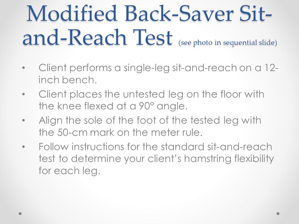 Modified Back-Saver Sit- and-Reach Test (see photo in sequential slide) Client performs a single-leg sit-and-reach on a 12- inch bench. Client places