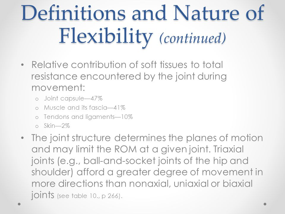 Definitions and Nature of Flexibility (continued) Tension in the muscle–tendon unit affects both static (ROM) and dynamic flexibility (stiffness or resistance to movement): o viscoelastic properties - The tension within the muscle–tendon unit affects both static flexibility (ROM) and dynamic flexibility (stiffness or resistance to movement).