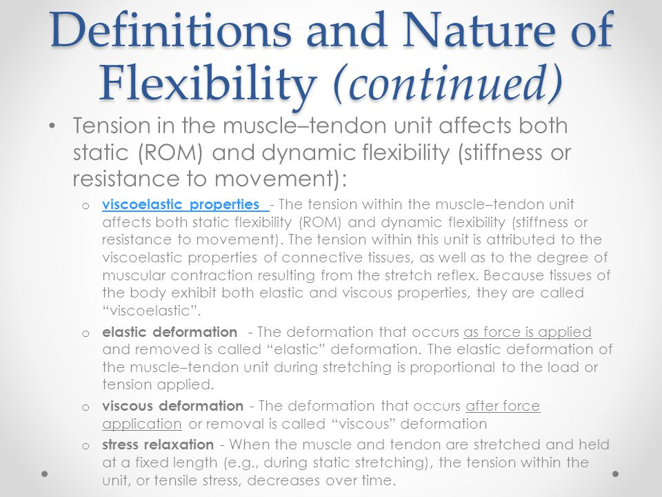 Definitions and Nature of Flexibility (continued) Tension in the muscle–tendon unit affects both static (ROM) and dynamic flexibility (stiffness or re