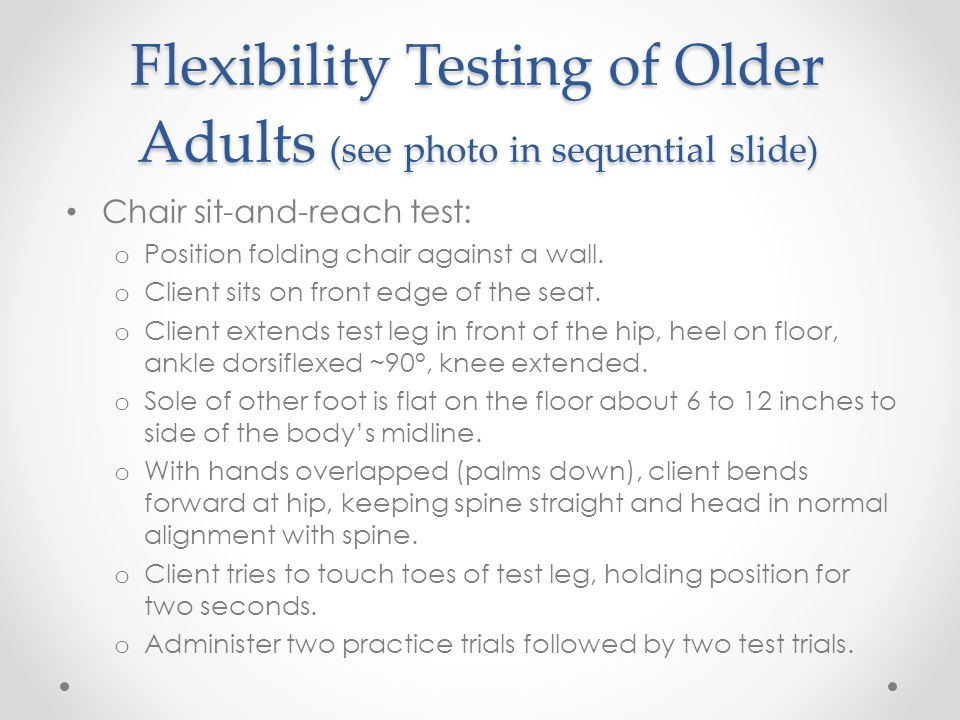 Flexibility Testing of Older Adults (see photo in sequential slide) Chair sit-and-reach test: o Position folding chair against a wall. o Client sits o