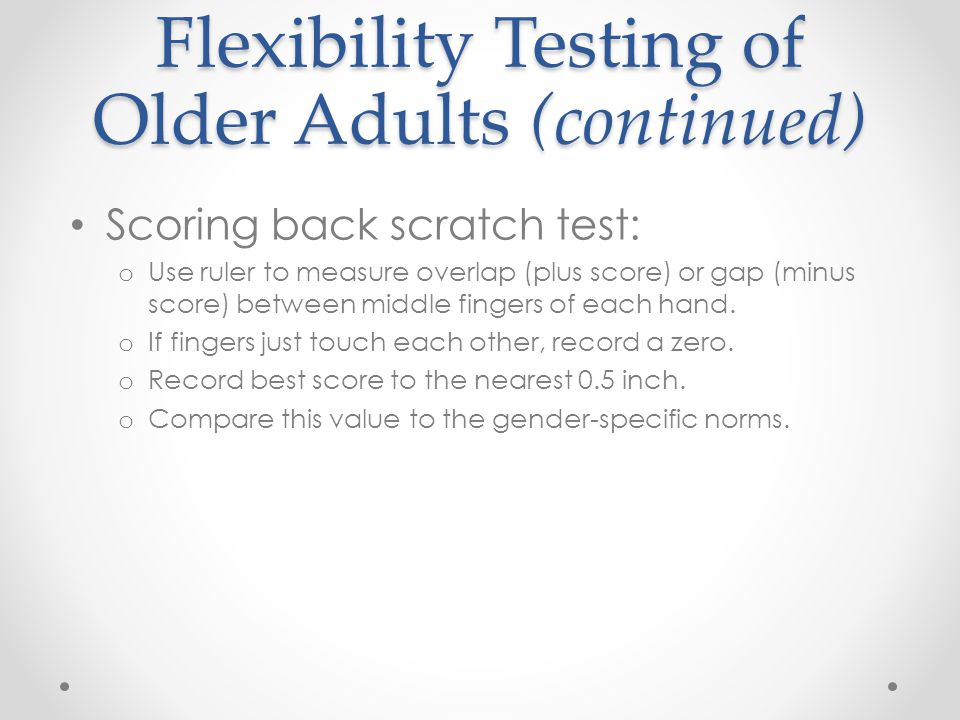 Flexibility Testing of Older Adults (continued) Scoring back scratch test: o Use ruler to measure overlap (plus score) or gap (minus score) between mi