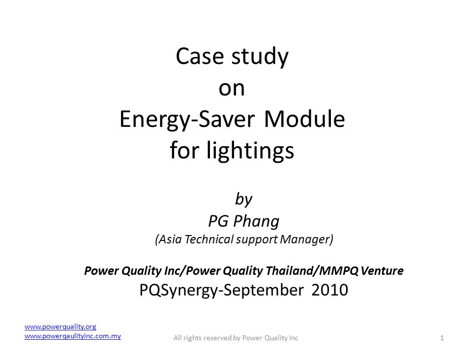 Case study on Energy-Saver Module for lightings by PG Phang (Asia Technical support Manager) Power Quality Inc/Power Quality Thailand/MMPQ Venture PQSynergy-September 2010 1All rights reserved by Power Quality Inc www.powerquality.org www.powerqaulityinc.com.my