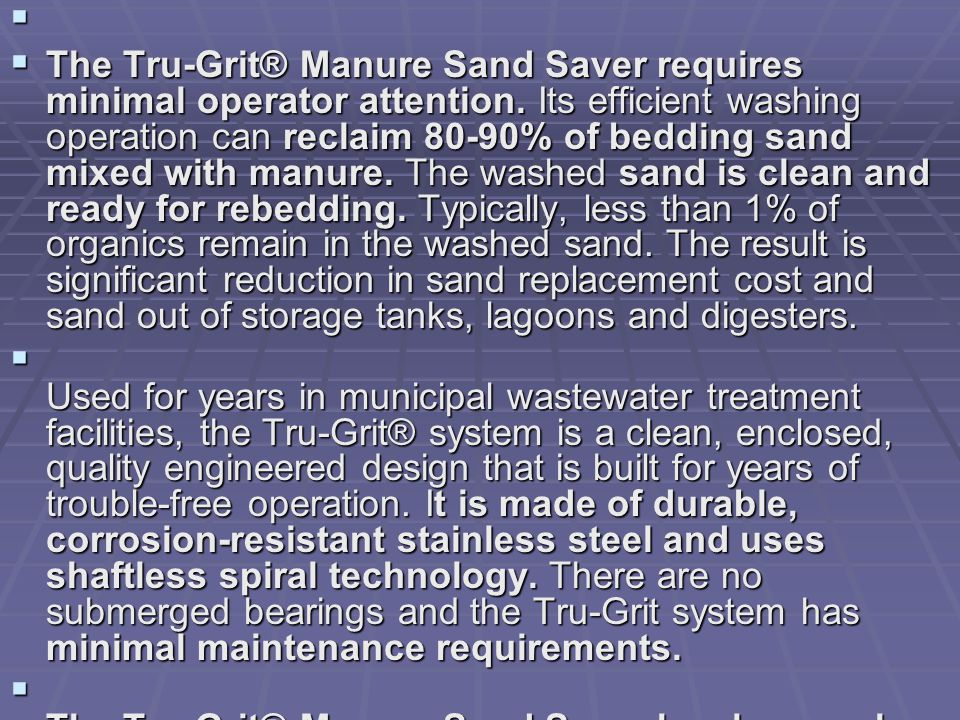   The Tru-Grit® Manure Sand Saver requires minimal operator attention.