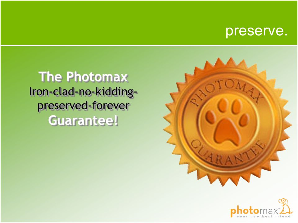 The Photomax Iron-clad-no-kidding- preserved-forever Guarantee! preserve.