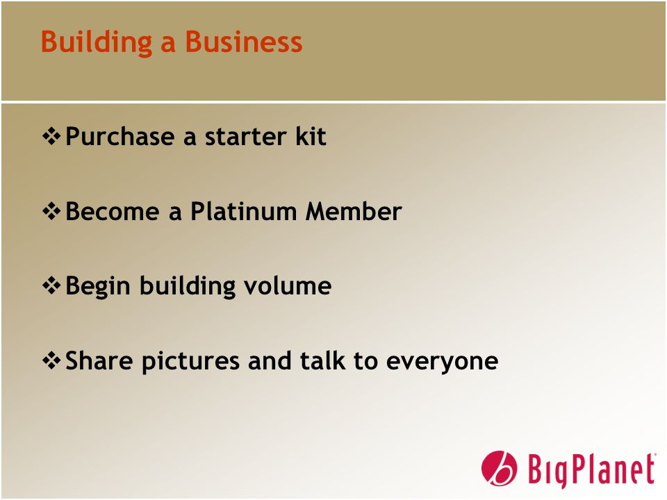 Building a Business  Purchase a starter kit  Become a Platinum Member  Begin building volume  Share pictures and talk to everyone