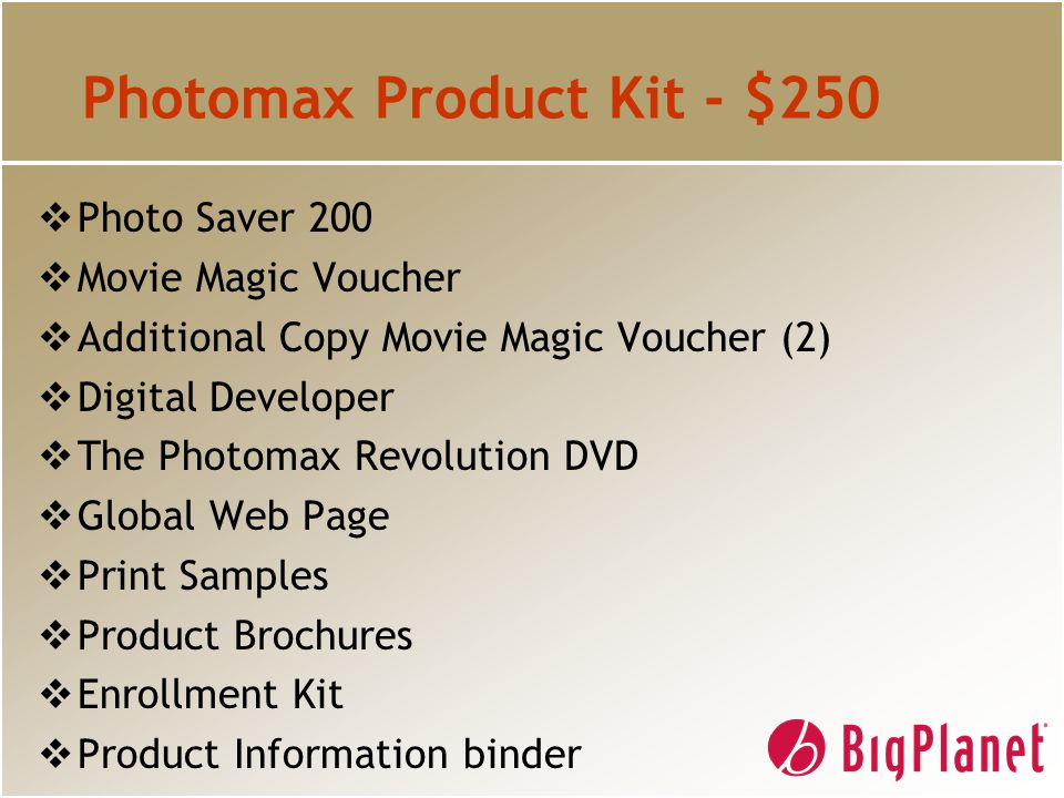 Photomax Product Kit - $250  Photo Saver 200  Movie Magic Voucher  Additional Copy Movie Magic Voucher (2)  Digital Developer  The Photomax Revolution DVD  Global Web Page  Print Samples  Product Brochures  Enrollment Kit  Product Information binder