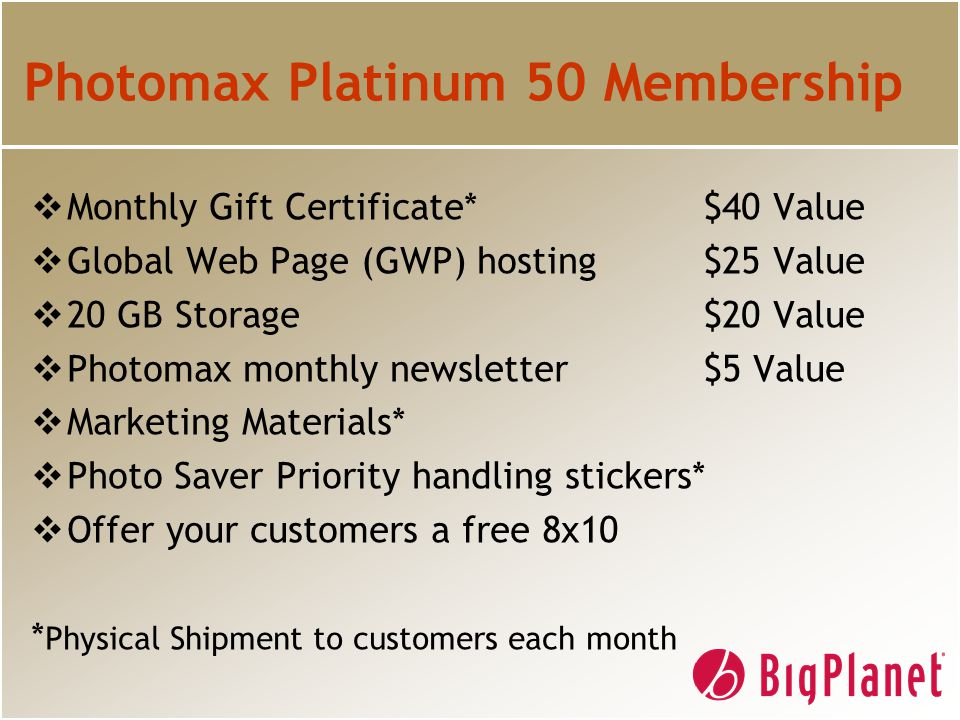 Photomax Platinum 50 Membership  Monthly Gift Certificate*$40 Value  Global Web Page (GWP) hosting $25 Value  20 GB Storage $20 Value  Photomax monthly newsletter $5 Value  Marketing Materials*  Photo Saver Priority handling stickers*  Offer your customers a free 8x10 * Physical Shipment to customers each month