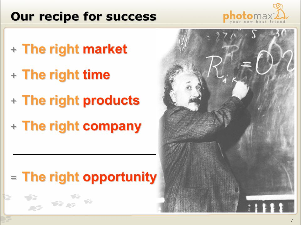 7 Our recipe for success + The right market + The right time + The right products + The right company = The right opportunity